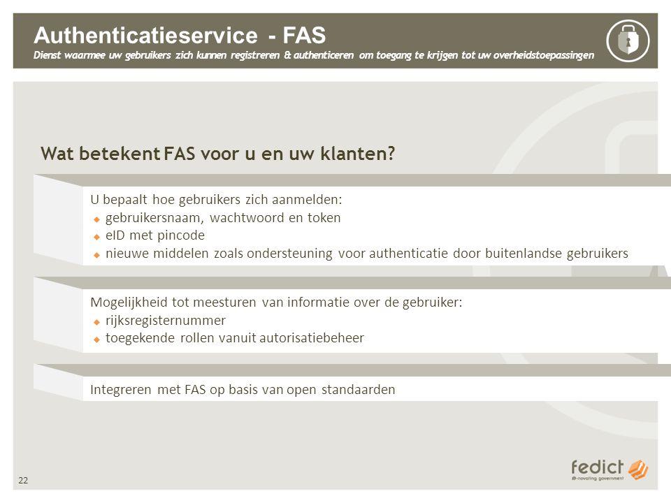 22 Authenticatieservice - FAS Dienst waarmee uw gebruikers zich kunnen registreren & authenticeren om toegang te krijgen tot uw overheidstoepassingen Wat betekent FAS voor u en uw klanten.