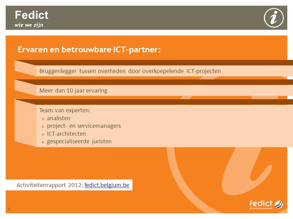 3 Fedict wie we zijn Ervaren en betrouwbare ICT-partner: Bruggenlegger tussen overheden door overkoepelende ICT-projecten Meer dan 10 jaar ervaring Team van experten:  analisten  project- en servicemanagers  ICT-architecten  gespecialiseerde juristen 3 Activiteitenrapport 2012: fedict.belgium.befedict.belgium.be
