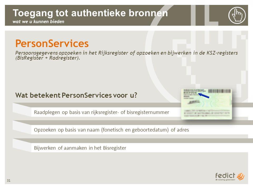 31 Toegang tot authentieke bronnen wat we u kunnen bieden PersonServices Persoonsgegevens opzoeken in het Rijksregister of opzoeken en bijwerken in de KSZ-registers (BisRegister + Radregister).
