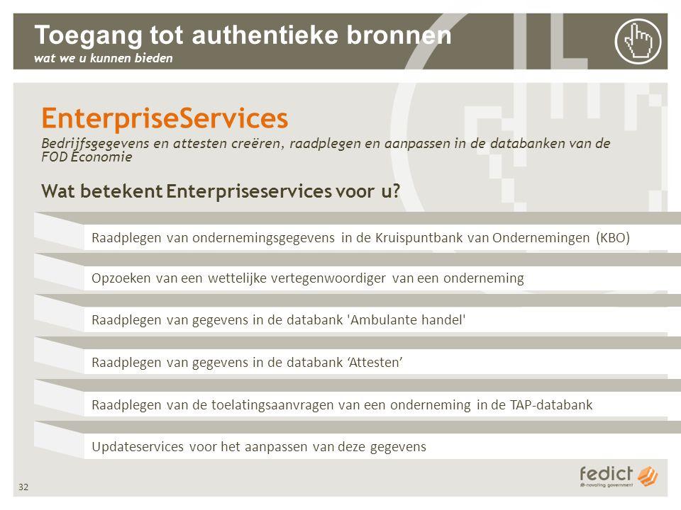 32 Toegang tot authentieke bronnen wat we u kunnen bieden EnterpriseServices Bedrijfsgegevens en attesten creëren, raadplegen en aanpassen in de databanken van de FOD Economie Wat betekent Enterpriseservices voor u.