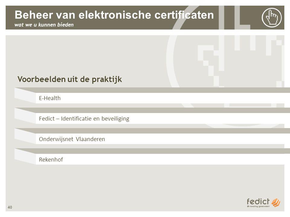 40 Beheer van elektronische certificaten wat we u kunnen bieden Voorbeelden uit de praktijk E-Health Fedict – Identificatie en beveiliging Onderwijsnet Vlaanderen Rekenhof