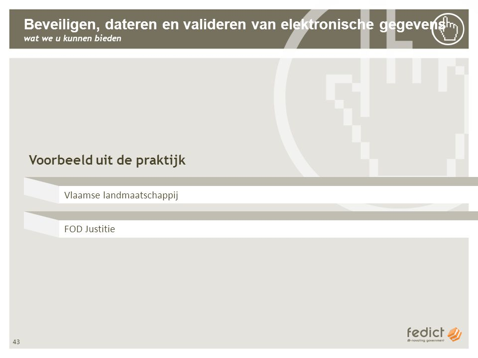 43 Beveiligen, dateren en valideren van elektronische gegevens wat we u kunnen bieden Voorbeeld uit de praktijk Vlaamse landmaatschappij FOD Justitie