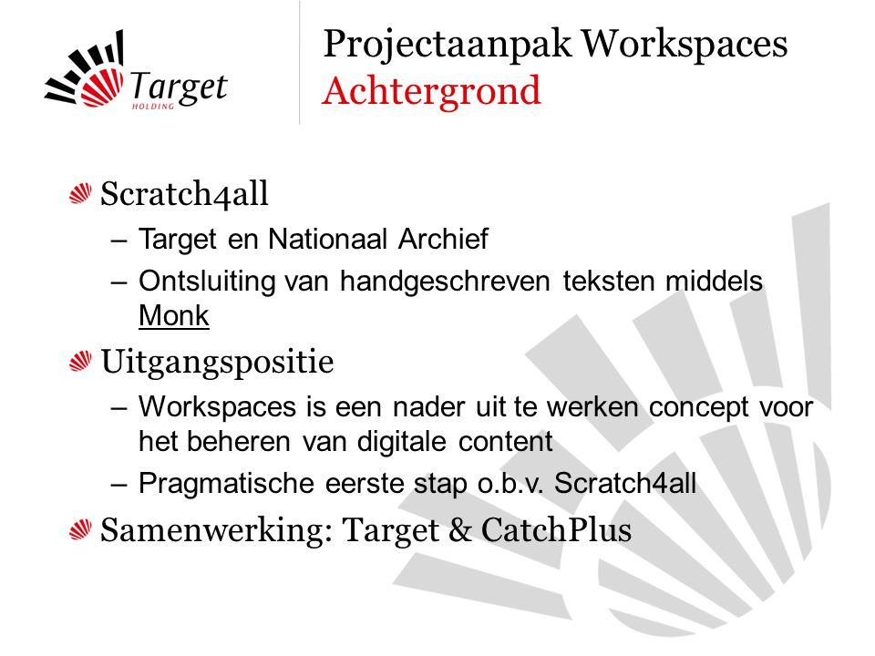 Scratch4all –Target en Nationaal Archief –Ontsluiting van handgeschreven teksten middels Monk Uitgangspositie –Workspaces is een nader uit te werken concept voor het beheren van digitale content –Pragmatische eerste stap o.b.v.