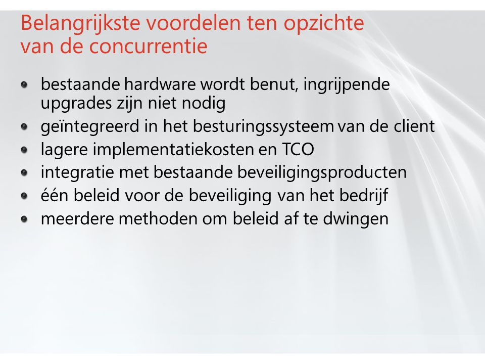 Belangrijkste voordelen ten opzichte van de concurrentie bestaande hardware wordt benut, ingrijpende upgrades zijn niet nodig geïntegreerd in het besturingssysteem van de client lagere implementatiekosten en TCO integratie met bestaande beveiligingsproducten één beleid voor de beveiliging van het bedrijf meerdere methoden om beleid af te dwingen