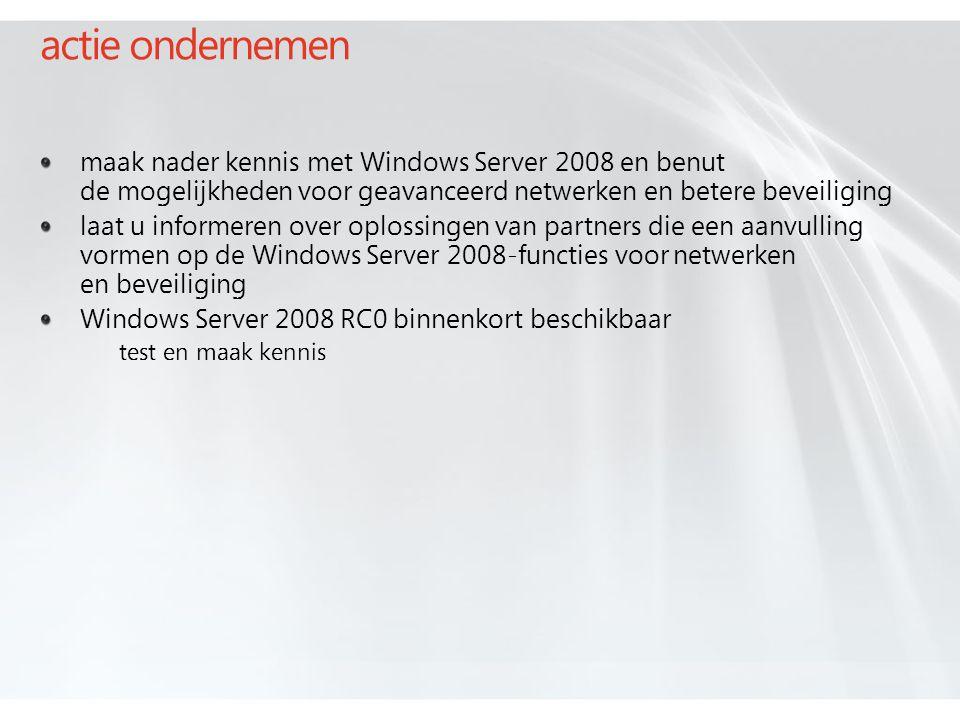 actie ondernemen maak nader kennis met Windows Server 2008 en benut de mogelijkheden voor geavanceerd netwerken en betere beveiliging laat u informeren over oplossingen van partners die een aanvulling vormen op de Windows Server 2008-functies voor netwerken en beveiliging Windows Server 2008 RC0 binnenkort beschikbaar test en maak kennis