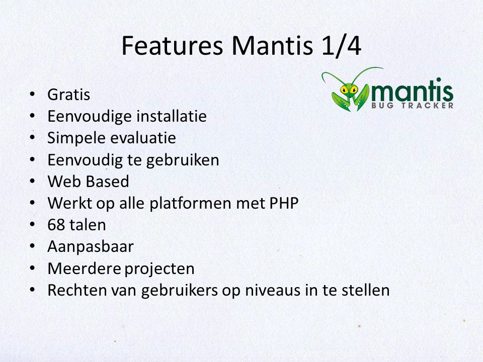 Features Mantis 1/4 Gratis Eenvoudige installatie Simpele evaluatie Eenvoudig te gebruiken Web Based Werkt op alle platformen met PHP 68 talen Aanpasbaar Meerdere projecten Rechten van gebruikers op niveaus in te stellen