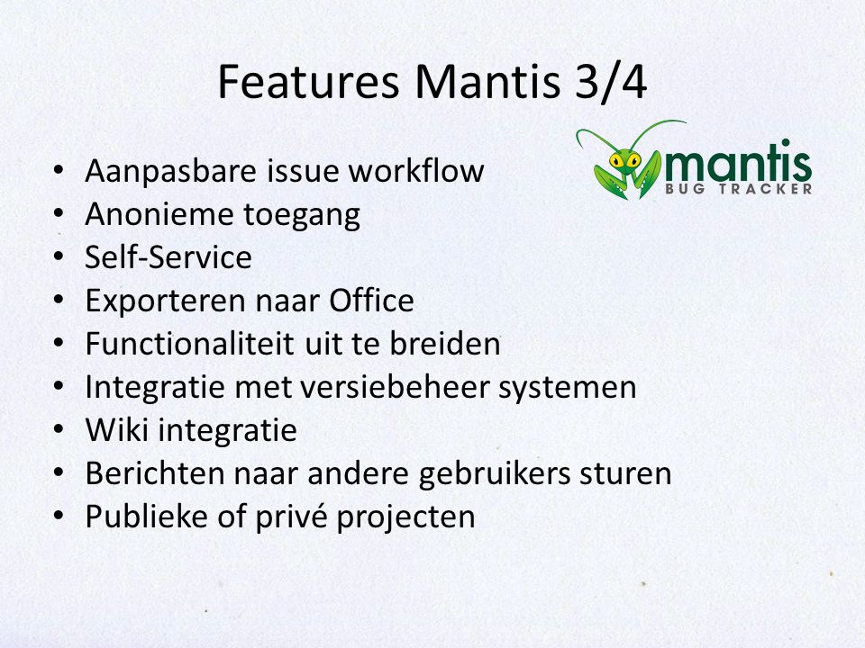 Features Mantis 3/4 Aanpasbare issue workflow Anonieme toegang Self-Service Exporteren naar Office Functionaliteit uit te breiden Integratie met versiebeheer systemen Wiki integratie Berichten naar andere gebruikers sturen Publieke of privé projecten