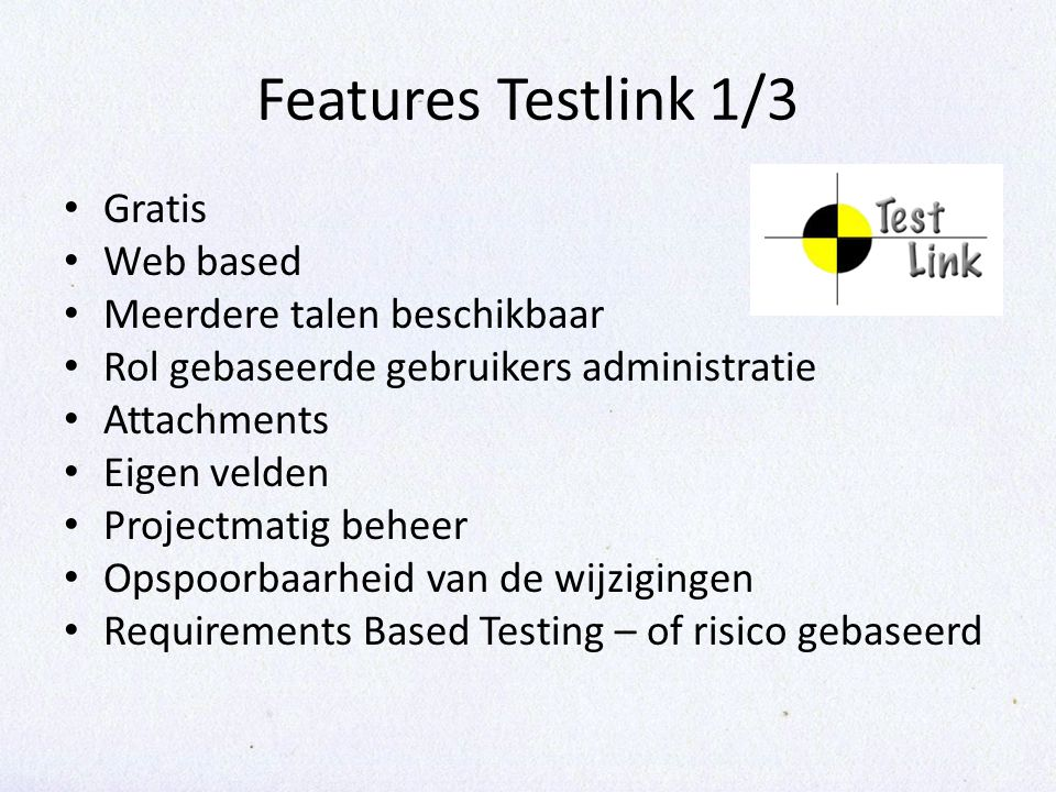 Features Testlink 1/3 Gratis Web based Meerdere talen beschikbaar Rol gebaseerde gebruikers administratie Attachments Eigen velden Projectmatig beheer Opspoorbaarheid van de wijzigingen Requirements Based Testing – of risico gebaseerd