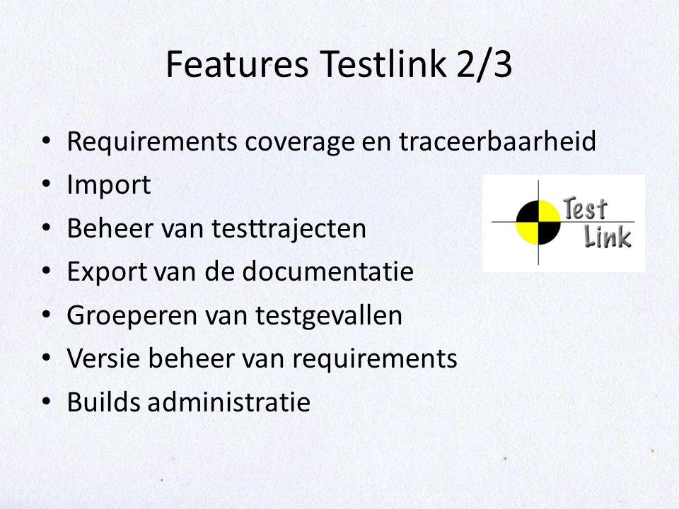 Features Testlink 2/3 Requirements coverage en traceerbaarheid Import Beheer van testtrajecten Export van de documentatie Groeperen van testgevallen Versie beheer van requirements Builds administratie