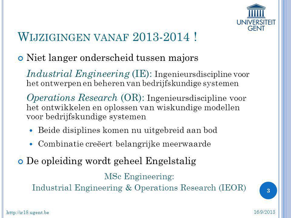 Zie: http://studiegids.ugent.be/2013/NL/FACULTY/E/MABA/EMIEOR/EMIEOR.html http://studiegids.ugent.be/2013/NL/FACULTY/E/MABA/EMIEOR/EMIEOR.html IEOR: NIEUW PROGRAMMA 16/9/2013 4 http://ir18.ugent.be 1Inleiding tot bedrijfs- en productiebeheer6 2Inleiding tot operationeel onderzoek6 3Informatietechnologie en gegevensverwerking6 4Simulatie van bedrijfs- en productiesystemen6 5Financiële analyse en beheer4 6Tijd en methodestudie6 7Kwaliteitstechnieken en industriële statistiek6 Major IE 1Geavanceerde methodes in productie en logistiek6 2Operationeel ontwerp van bedrijfskundige systemen 6 3Kostprijsberekening en investeringsanalyse4 4Geavanceerde methodes in operationeel onderzoek 6 5Projectmanagement6 6Ergonomie en mensvriendelijk ontwerpen van bedrijfskundige systemen 4 Major OR 1Kennisgebaseerde systemen en artificiële intelligentie 6 2Toegepaste combinatorische optimalisatie en heuristieken 6 3Estimatie- en decisietechnieken4 4Netwerkmodellering en –ontwerp4 5Geavanceerde methodes in operationeel onderzoek 6 6Wachtlijntheorie6 IEOR general courses 62SP 1Introduction to Operations Research6 2Simulation of Manufacturing and Service Systems 6 3Introduction to Management of Companies and Operations 6 4Information Technology and Data Processing6 5Methods Engineering and Work Measurement6 6Design of Manufacturing and Service Operations6 7Quality Engineering and Industrial Statistics6 8Human Factors System Design4 9Advanced Methods in Operations Research6 10Advanced Methods in Production and Logistics6 11Heuristics and Search Methods4 1Introduction to Entrepreneurship3 2Estimation and Decision Techniques4 3Total Plant Automation [nl]6 4Network Modelling and Design4 5Computer Control of Industrial Processes6 6Queueing Theory [nl]6 IEOR 'preferential' elective courses ≥12SP