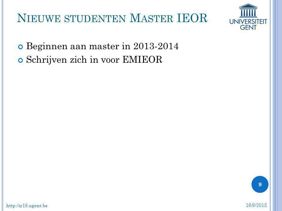 Beginnen aan master in 2013-2014 Schrijven zich in voor EMIEOR N IEUWE STUDENTEN M ASTER IEOR 16/9/2013 9 http://ir18.ugent.be