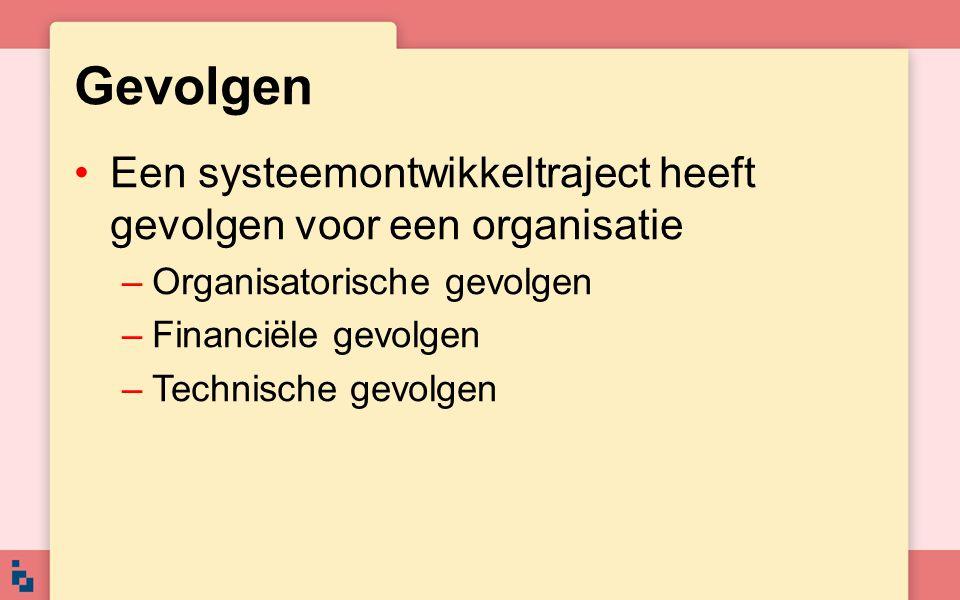 Gevolgen Een systeemontwikkeltraject heeft gevolgen voor een organisatie –Organisatorische gevolgen –Financiële gevolgen –Technische gevolgen