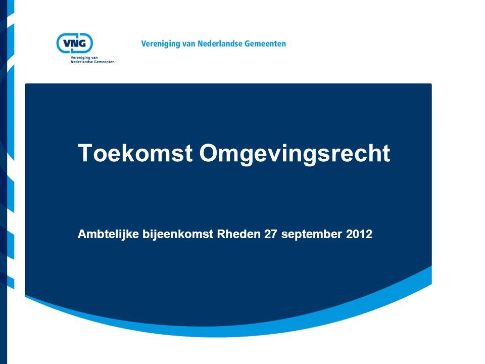 Toekomst Omgevingsrecht Ambtelijke bijeenkomst Rheden 27 september 2012