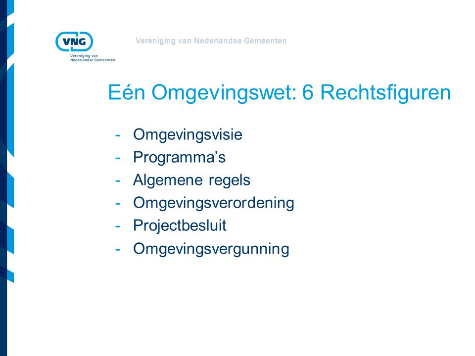 Vereniging van Nederlandse Gemeenten Eén Omgevingswet: 6 Rechtsfiguren -Omgevingsvisie -Programma's -Algemene regels -Omgevingsverordening -Projectbes