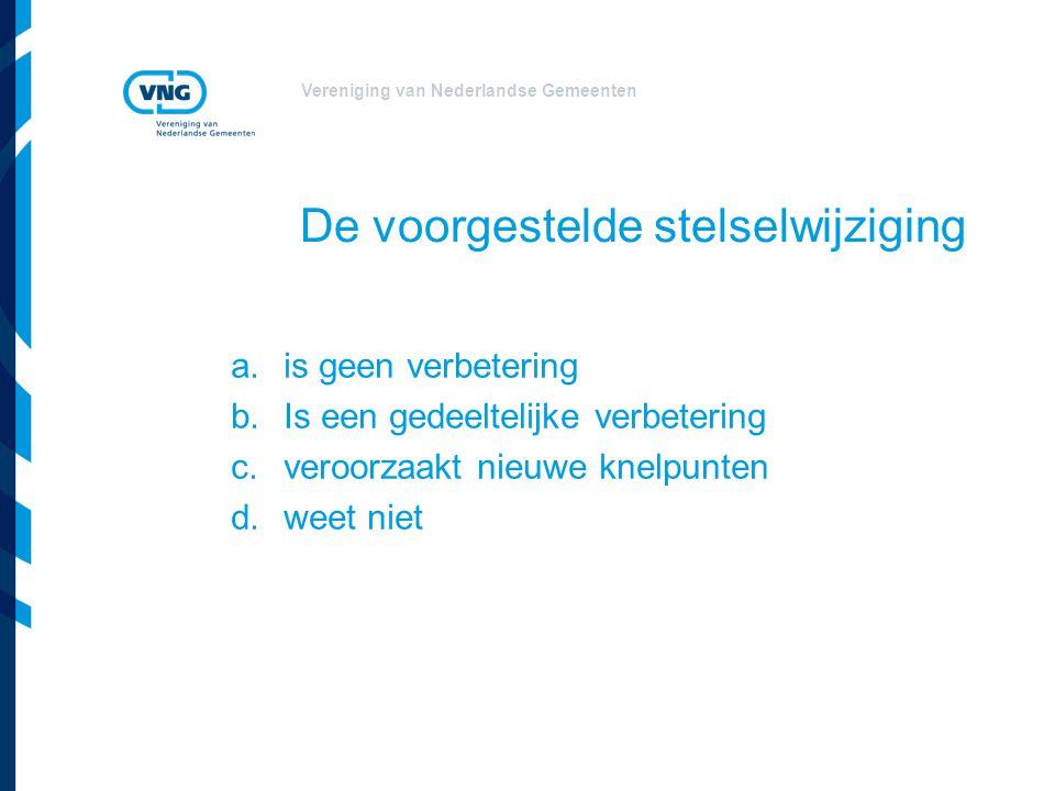 Vereniging van Nederlandse Gemeenten De voorgestelde stelselwijziging a.is geen verbetering b.Is een gedeeltelijke verbetering c.veroorzaakt nieuwe kn