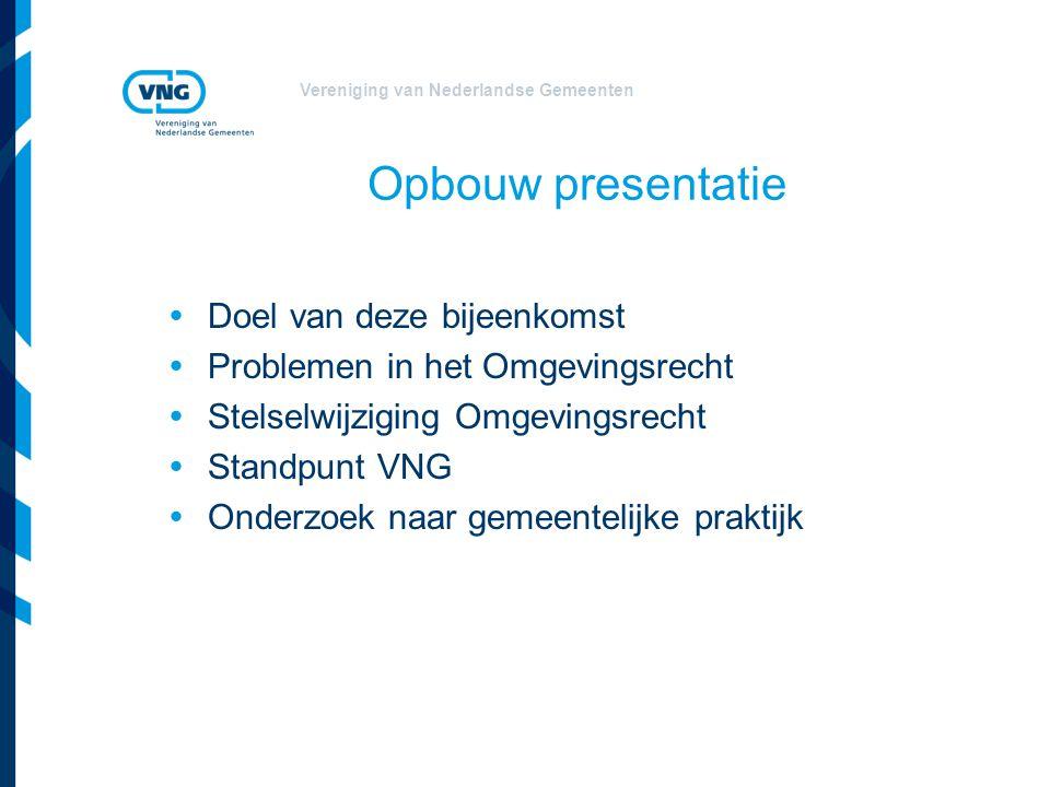 Vereniging van Nederlandse Gemeenten Opbouw presentatie  Doel van deze bijeenkomst  Problemen in het Omgevingsrecht  Stelselwijziging Omgevingsrech
