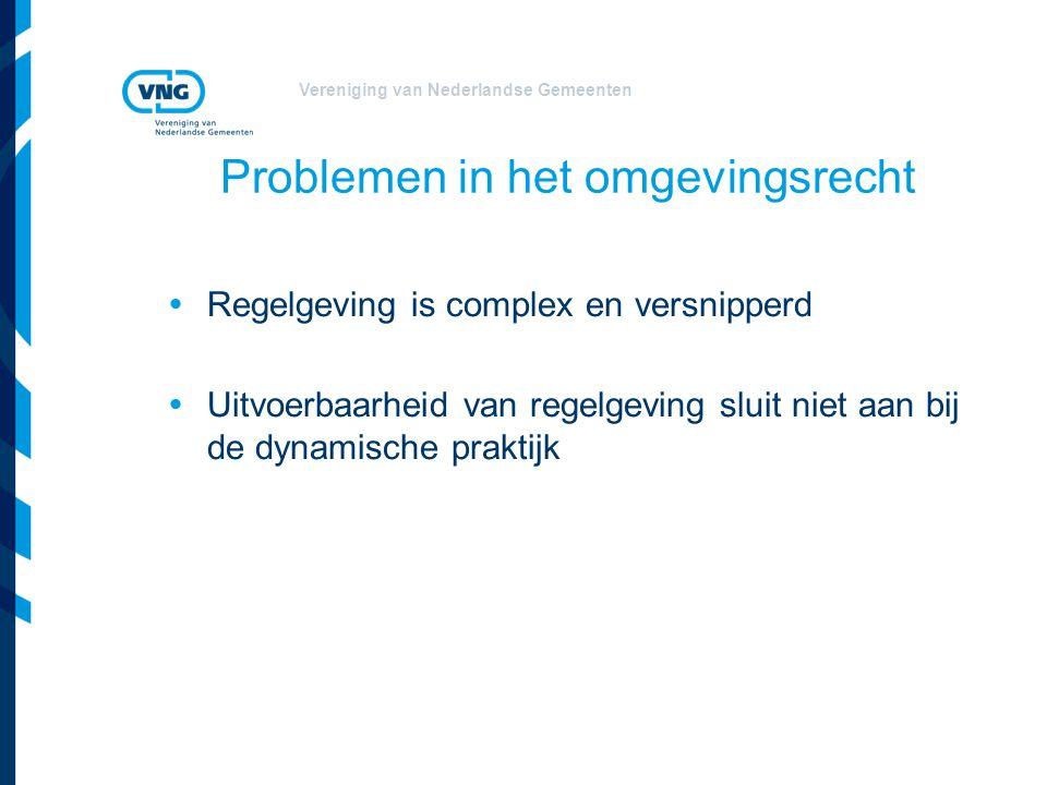 Vereniging van Nederlandse Gemeenten Problemen in het omgevingsrecht  Regelgeving is complex en versnipperd  Uitvoerbaarheid van regelgeving sluit n