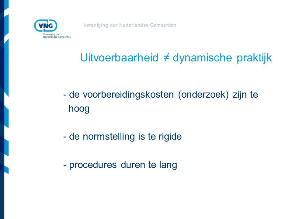 Vereniging van Nederlandse Gemeenten Uitvoerbaarheid ≠ dynamische praktijk - de voorbereidingskosten (onderzoek) zijn te hoog - de normstelling is te