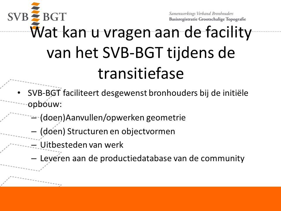 Wat kan u vragen aan de facility van het SVB-BGT tijdens de transitiefase SVB-BGT faciliteert desgewenst bronhouders bij de initiële opbouw: – (doen)A