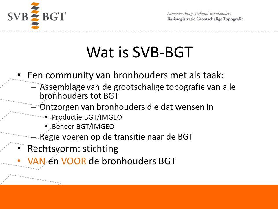 Wat is SVB-BGT Een community van bronhouders met als taak: – Assemblage van de grootschalige topografie van alle bronhouders tot BGT – Ontzorgen van b