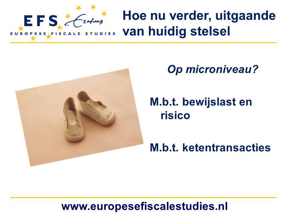 www.europesefiscalestudies.nl Hoe nu verder, uitgaande van huidig stelsel Op microniveau? M.b.t. bewijslast en risico M.b.t. ketentransacties