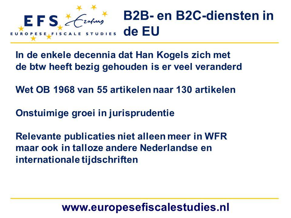 www.europesefiscalestudies.nl B2B- en B2C-diensten in de EU In de enkele decennia dat Han Kogels zich met de btw heeft bezig gehouden is er veel veranderd Wet OB 1968 van 55 artikelen naar 130 artikelen Onstuimige groei in jurisprudentie Relevante publicaties niet alleen meer in WFR maar ook in talloze andere Nederlandse en internationale tijdschriften