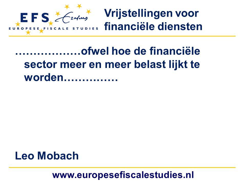 www.europesefiscalestudies.nl ………………ofwel hoe de financiële sector meer en meer belast lijkt te worden…………… Leo Mobach Vrijstellingen voor financiële