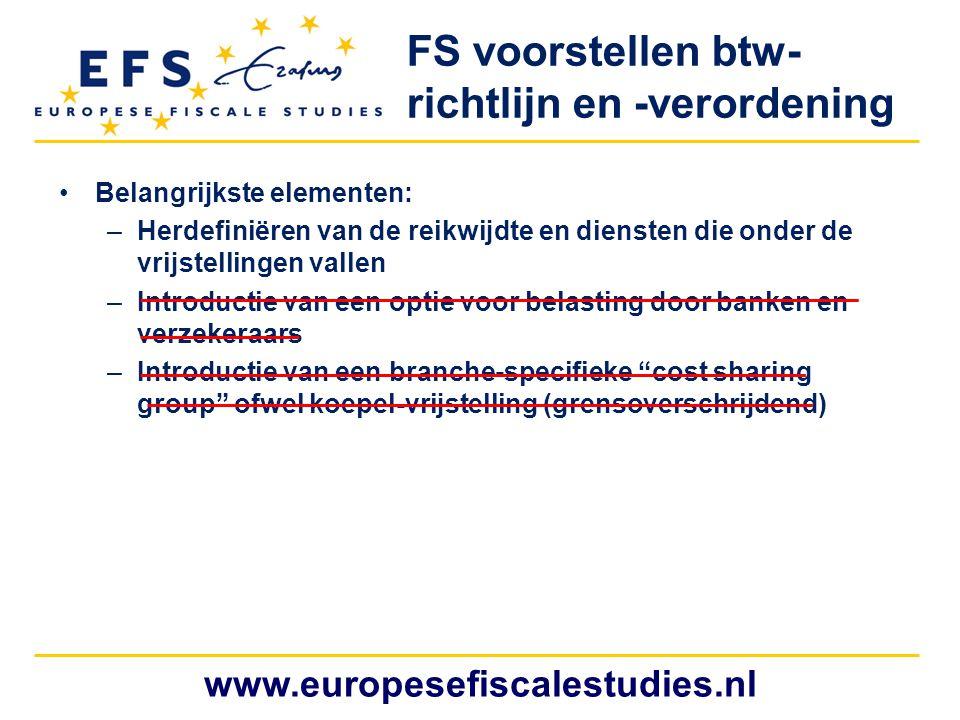www.europesefiscalestudies.nl FS voorstellen btw- richtlijn en -verordening Belangrijkste elementen: –Herdefiniëren van de reikwijdte en diensten die onder de vrijstellingen vallen –Introductie van een optie voor belasting door banken en verzekeraars –Introductie van een branche-specifieke cost sharing group ofwel koepel-vrijstelling (grensoverschrijdend)