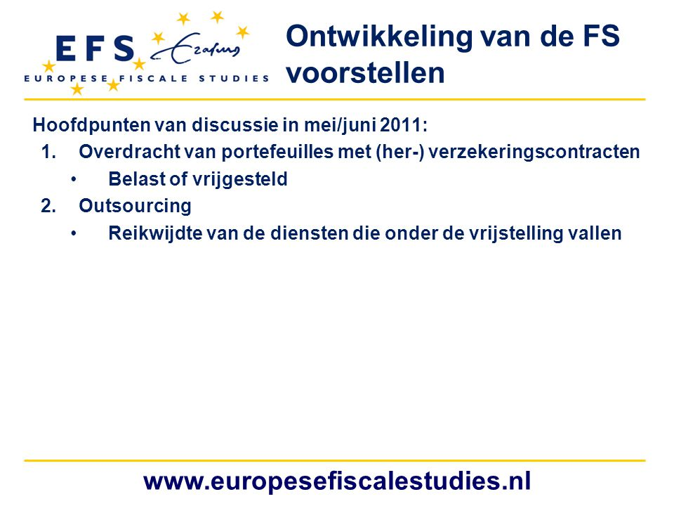www.europesefiscalestudies.nl Hoofdpunten van discussie in mei/juni 2011: 1.Overdracht van portefeuilles met (her-) verzekeringscontracten Belast of vrijgesteld 2.Outsourcing Reikwijdte van de diensten die onder de vrijstelling vallen Ontwikkeling van de FS voorstellen
