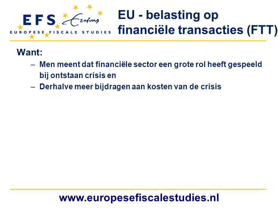 www.europesefiscalestudies.nl EU - belasting op financiële transacties (FTT) Want: –Men meent dat financiële sector een grote rol heeft gespeeld bij o