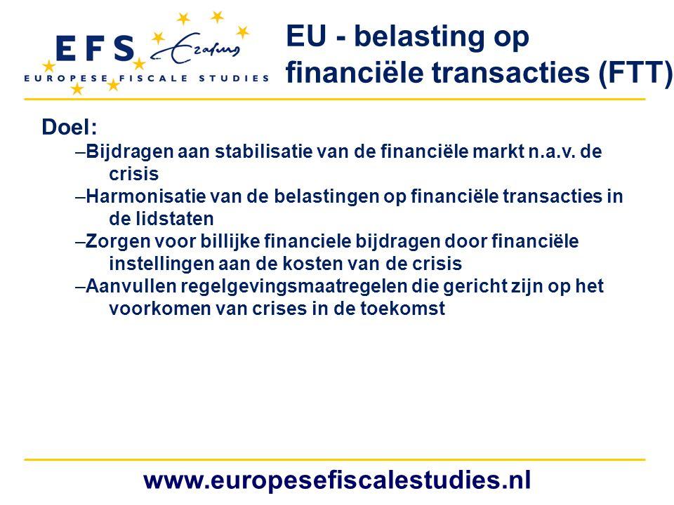 www.europesefiscalestudies.nl Doel: –Bijdragen aan stabilisatie van de financiële markt n.a.v. de crisis –Harmonisatie van de belastingen op financiël