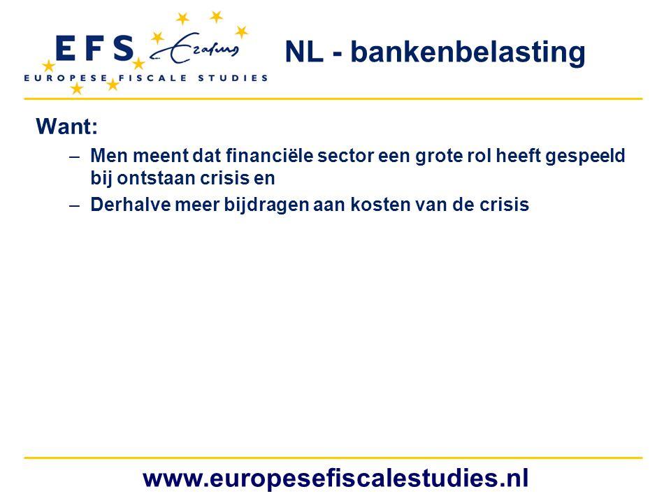 www.europesefiscalestudies.nl NL - bankenbelasting Want: –Men meent dat financiële sector een grote rol heeft gespeeld bij ontstaan crisis en –Derhalve meer bijdragen aan kosten van de crisis
