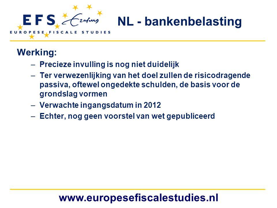 www.europesefiscalestudies.nl NL - bankenbelasting Werking: –Precieze invulling is nog niet duidelijk –Ter verwezenlijking van het doel zullen de risicodragende passiva, oftewel ongedekte schulden, de basis voor de grondslag vormen –Verwachte ingangsdatum in 2012 –Echter, nog geen voorstel van wet gepubliceerd