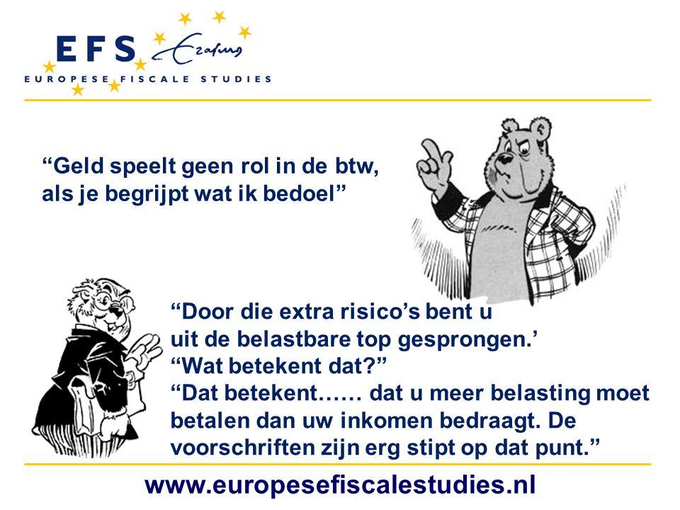 """www.europesefiscalestudies.nl """"Geld speelt geen rol in de btw, als je begrijpt wat ik bedoel"""" """"Door die extra risico's bent u uit de belastbare top ge"""
