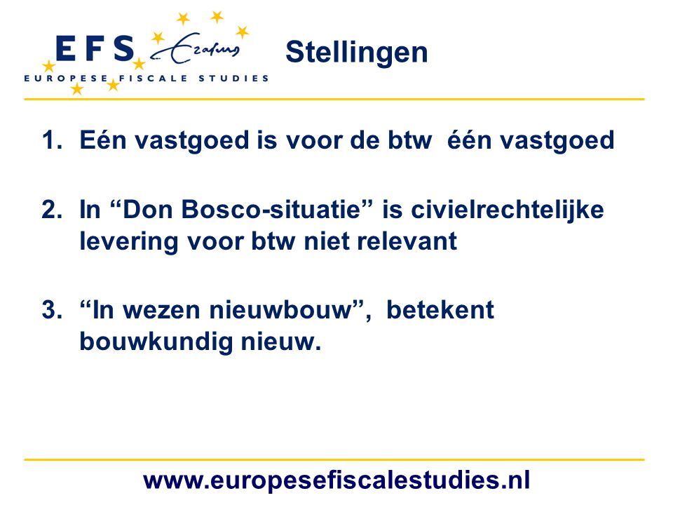 www.europesefiscalestudies.nl 1.Eén vastgoed is voor de btw één vastgoed 2.In Don Bosco-situatie is civielrechtelijke levering voor btw niet relevant 3. In wezen nieuwbouw , betekent bouwkundig nieuw.