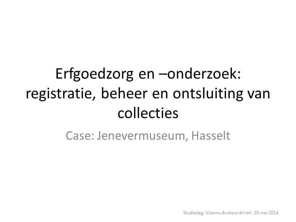 Erfgoedzorg en –onderzoek: registratie, beheer en ontsluiting van collecties Case: Jenevermuseum, Hasselt Studiedag Vlaams-Brabant drinkt , 10 mei 2014