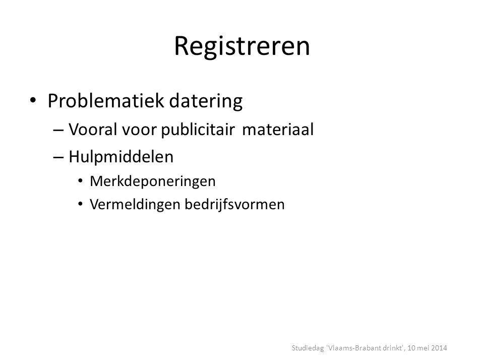 Registreren Problematiek datering – Vooral voor publicitair materiaal – Hulpmiddelen Merkdeponeringen Vermeldingen bedrijfsvormen Studiedag Vlaams-Brabant drinkt , 10 mei 2014