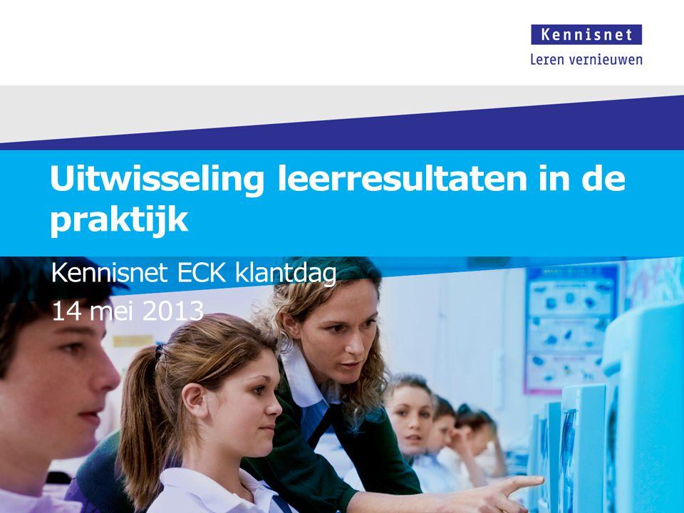 Uitwisseling leerresultaten in de praktijk Kennisnet ECK klantdag 14 mei 2013