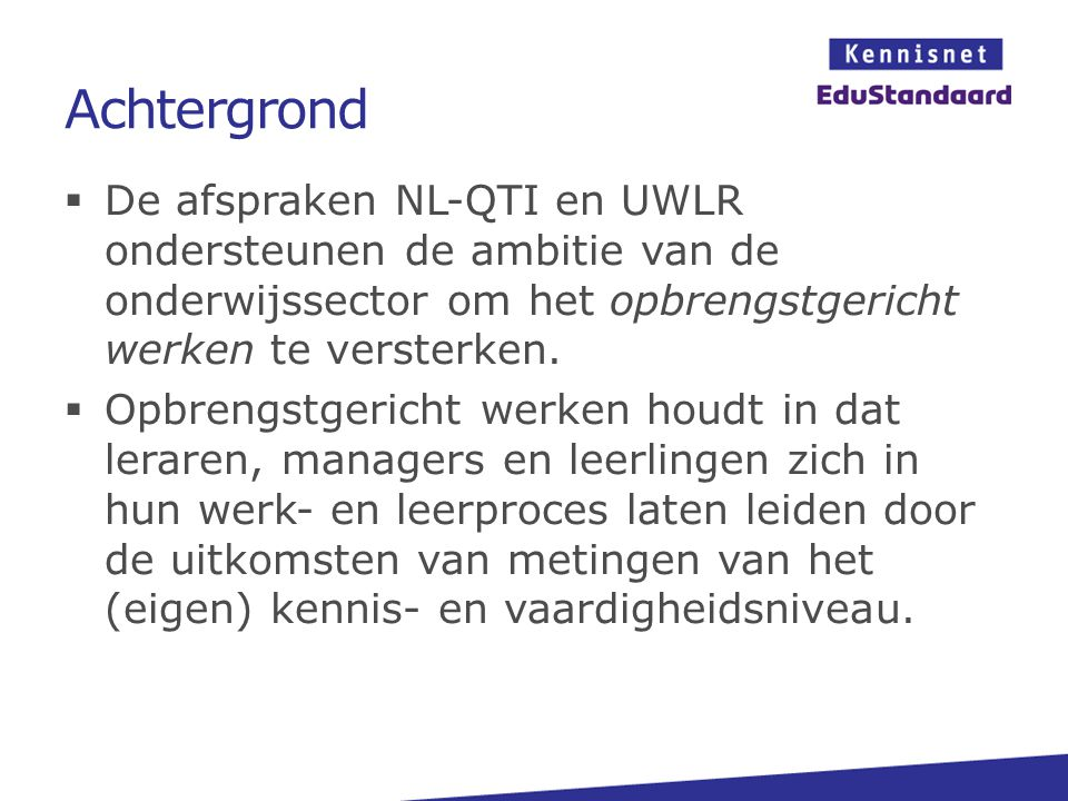 Achtergrond  De afspraken NL-QTI en UWLR ondersteunen de ambitie van de onderwijssector om het opbrengstgericht werken te versterken.  Opbrengstgeri