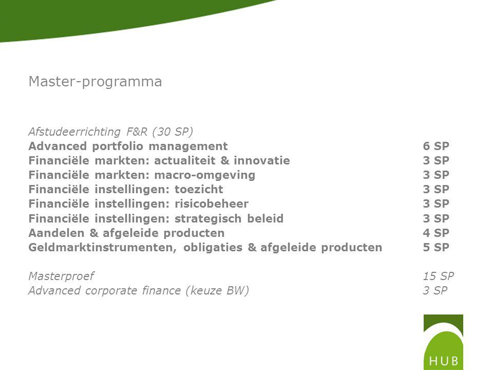 Master-programma Afstudeerrichting F&R (30 SP) Advanced portfolio management6 SP Financiële markten: actualiteit & innovatie3 SP Financiële markten: macro-omgeving3 SP Financiële instellingen: toezicht3 SP Financiële instellingen: risicobeheer3 SP Financiële instellingen: strategisch beleid3 SP Aandelen & afgeleide producten4 SP Geldmarktinstrumenten, obligaties & afgeleide producten5 SP Masterproef15 SP Advanced corporate finance (keuze BW)3 SP
