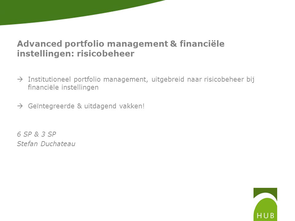 Advanced portfolio management & financiële instellingen: risicobeheer  Institutioneel portfolio management, uitgebreid naar risicobeheer bij financiële instellingen  Geïntegreerde & uitdagend vakken.