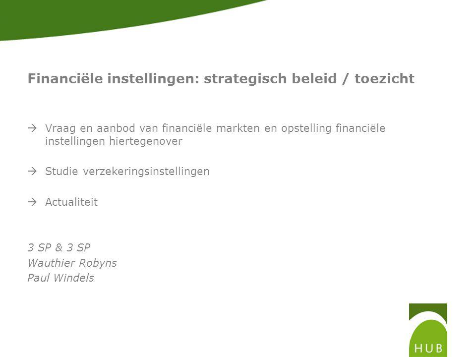 Financiële instellingen: strategisch beleid / toezicht  Vraag en aanbod van financiële markten en opstelling financiële instellingen hiertegenover  Studie verzekeringsinstellingen  Actualiteit 3 SP & 3 SP Wauthier Robyns Paul Windels