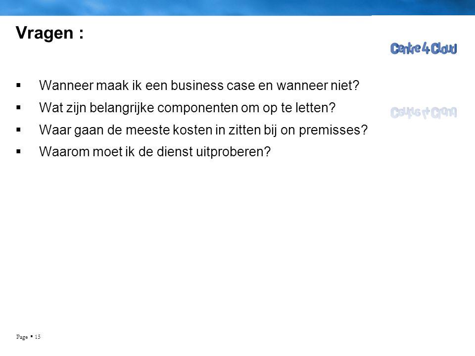 Page  15 Vragen :  Wanneer maak ik een business case en wanneer niet?  Wat zijn belangrijke componenten om op te letten?  Waar gaan de meeste kost