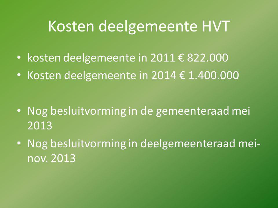 Kosten deelgemeente HVT kosten deelgemeente in 2011 € 822.000 Kosten deelgemeente in 2014 € 1.400.000 Nog besluitvorming in de gemeenteraad mei 2013 N