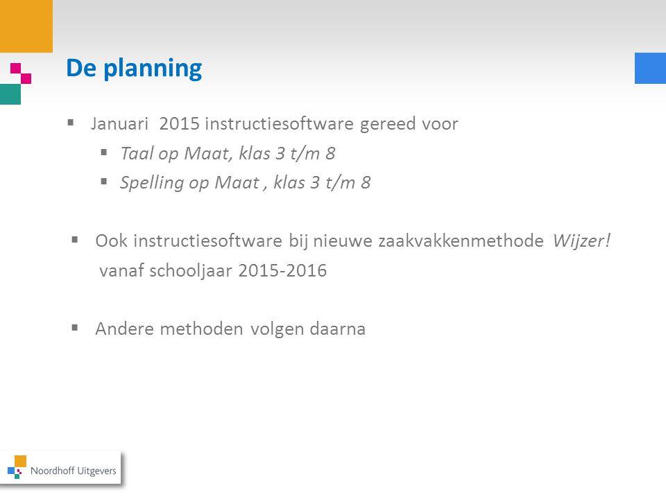 De planning  Januari 2015 instructiesoftware gereed voor  Taal op Maat, klas 3 t/m 8  Spelling op Maat, klas 3 t/m 8  Ook instructiesoftware bij nieuwe zaakvakkenmethode Wijzer.