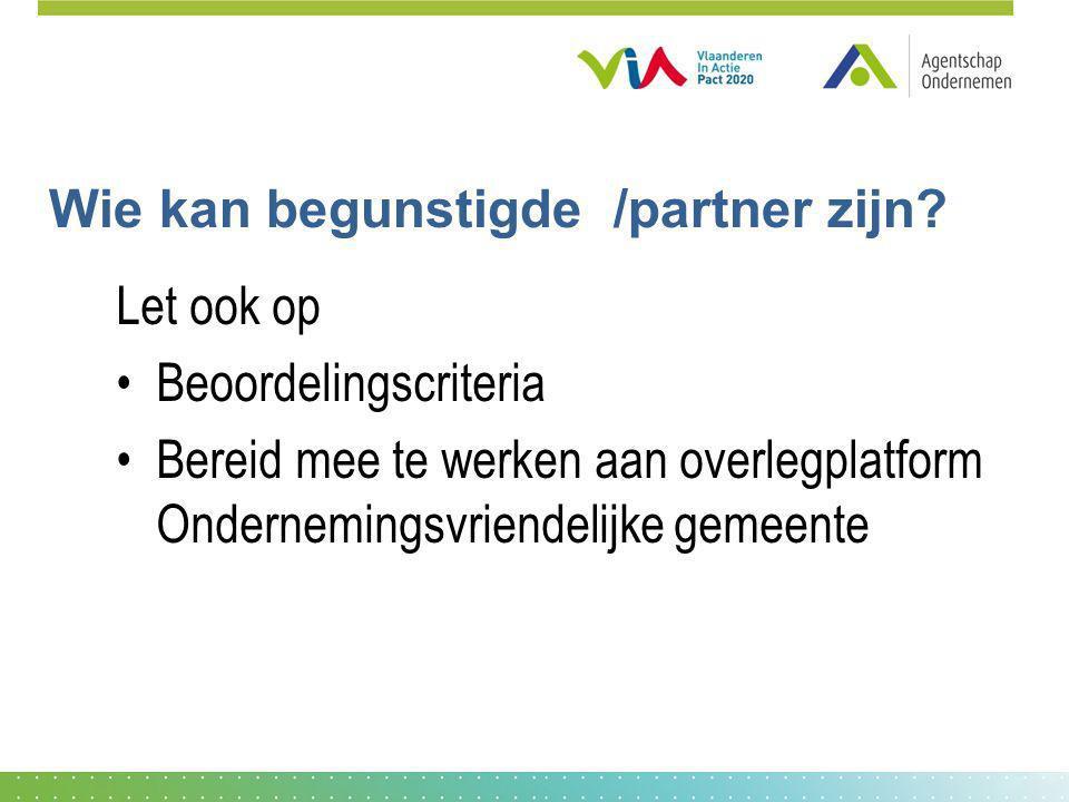 Wie kan begunstigde /partner zijn? Let ook op Beoordelingscriteria Bereid mee te werken aan overlegplatform Ondernemingsvriendelijke gemeente