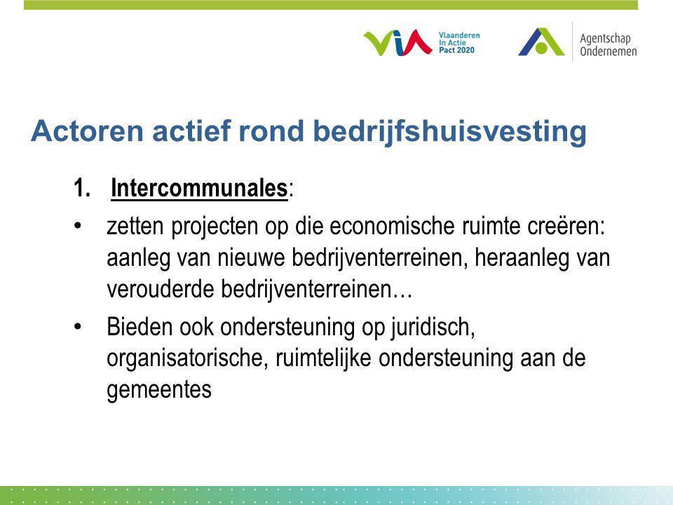 Actoren actief rond bedrijfshuisvesting 1. Intercommunales : zetten projecten op die economische ruimte creëren: aanleg van nieuwe bedrijventerreinen,