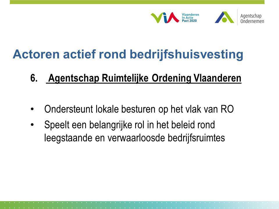 Actoren actief rond bedrijfshuisvesting 6. Agentschap Ruimtelijke Ordening Vlaanderen Ondersteunt lokale besturen op het vlak van RO Speelt een belang