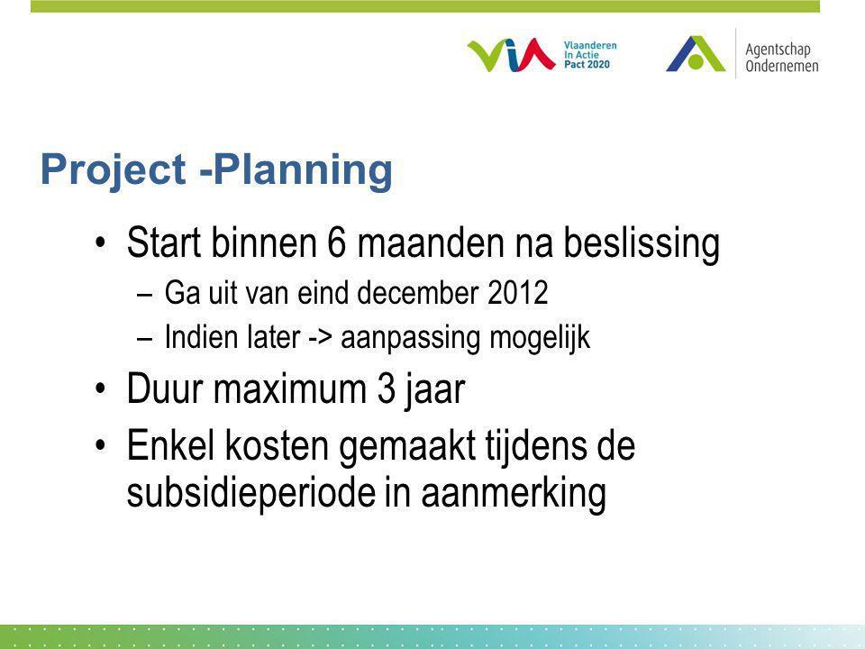 Project -Planning Start binnen 6 maanden na beslissing –Ga uit van eind december 2012 –Indien later -> aanpassing mogelijk Duur maximum 3 jaar Enkel k