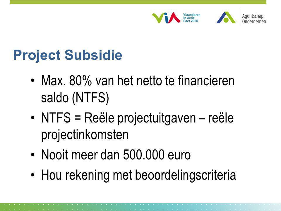 Project Subsidie Max. 80% van het netto te financieren saldo (NTFS) NTFS = Reële projectuitgaven – reële projectinkomsten Nooit meer dan 500.000 euro